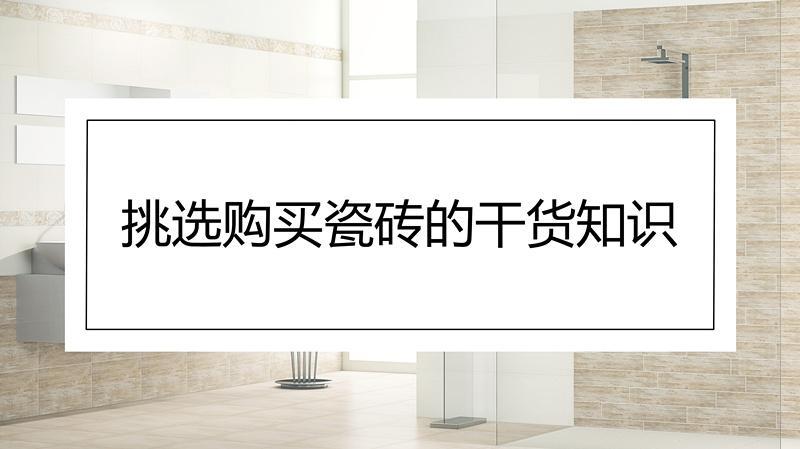 装修风云|挑选瓷砖的干货知识,买瓷砖看这一篇就够了