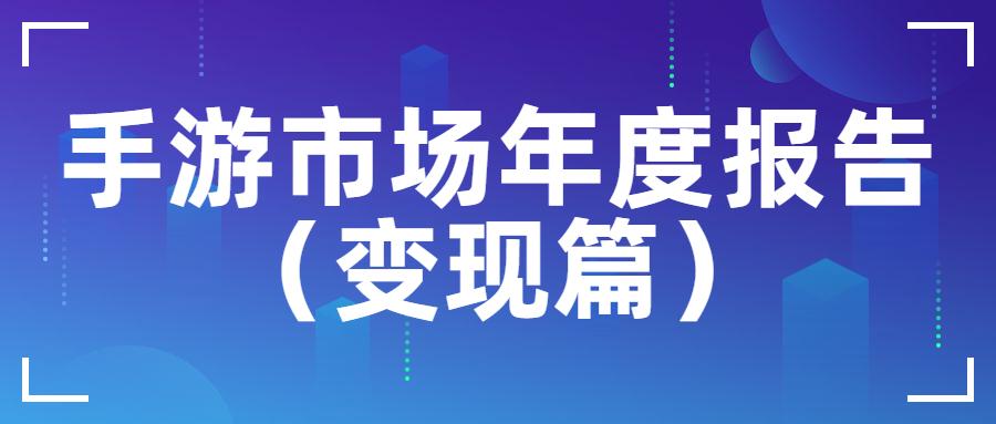 2019年中国手游市场广告买量与变现报告(变现篇)