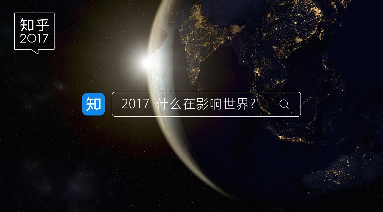 知乎发布 2017 大事记:关于世界,关于中国,关于你